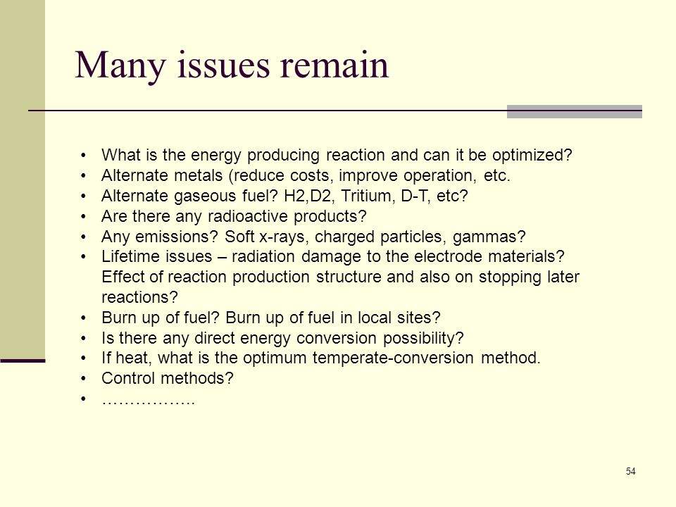 Many issues remain What is the energy producing reaction and can it be optimized Alternate metals (reduce costs, improve operation, etc.