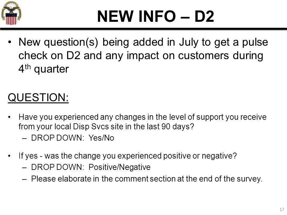 NEW INFO – D2 New question(s) being added in July to get a pulse check on D2 and any impact on customers during 4th quarter.
