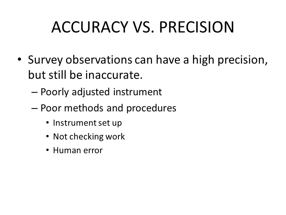 ACCURACY VS. PRECISION Survey observations can have a high precision, but still be inaccurate. Poorly adjusted instrument.