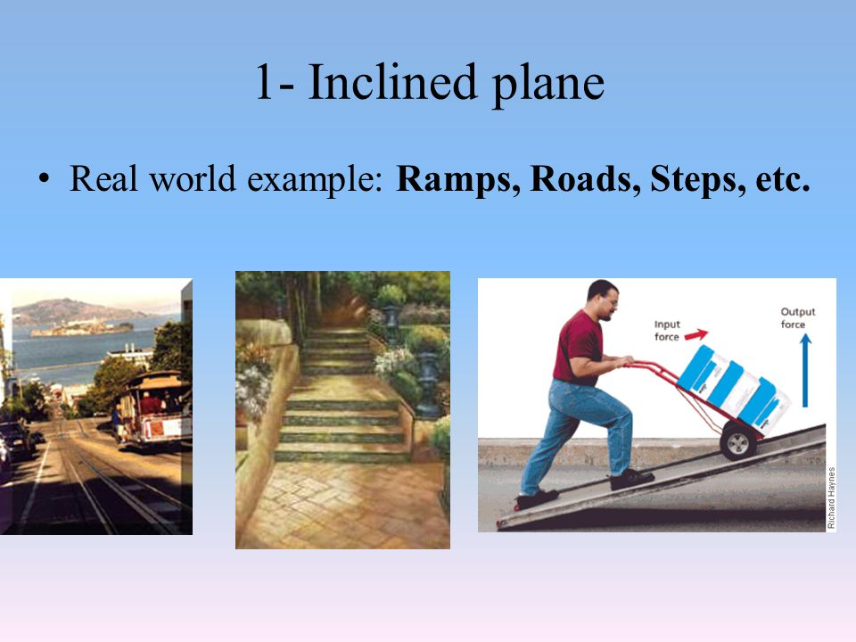1- Inclined plane Real world example: Ramps, Roads, Steps, etc.