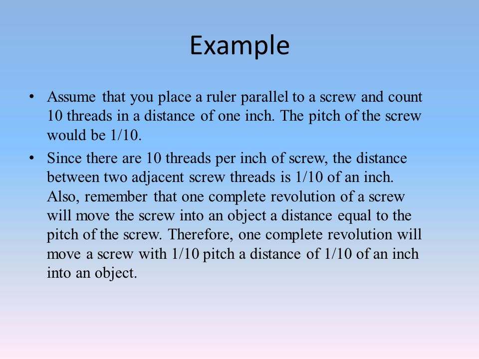 Example Assume that you place a ruler parallel to a screw and count 10 threads in a distance of one inch. The pitch of the screw would be 1/10.