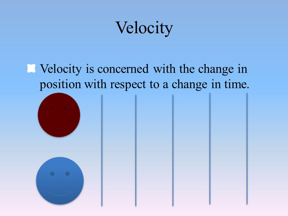 Velocity Velocity is concerned with the change in position with respect to a change in time.