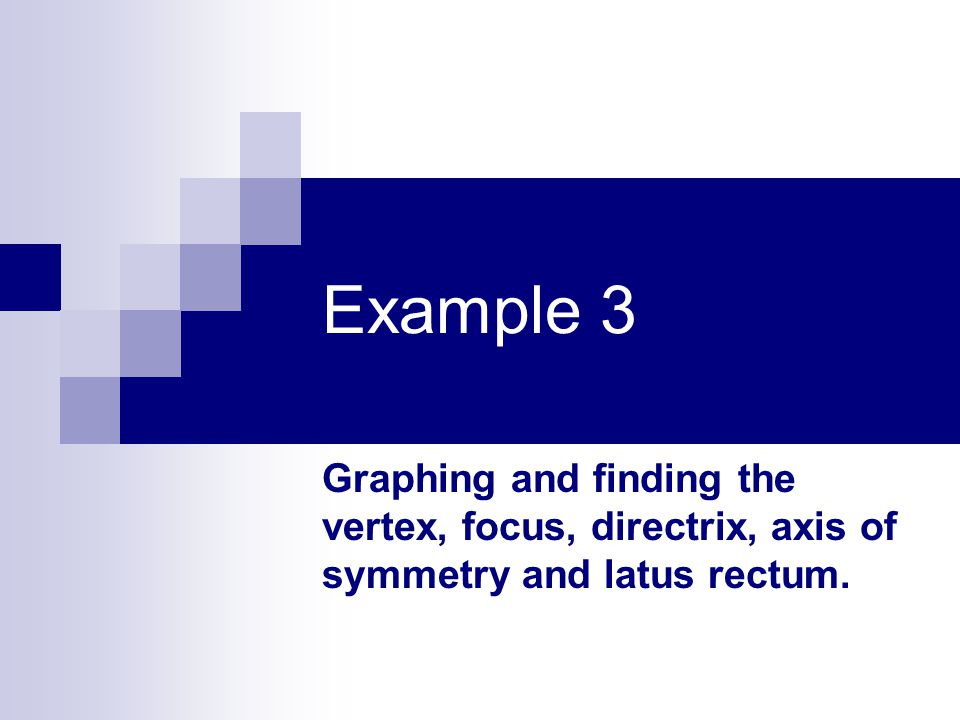 Example 3 Graphing and finding the vertex, focus, directrix, axis of symmetry and latus rectum.
