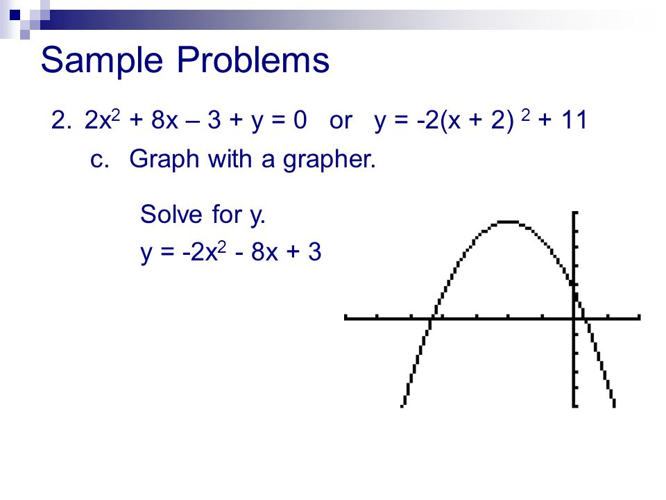 Sample Problems 2. 2x2 + 8x – 3 + y = 0 or y = -2(x + 2) 2 + 11