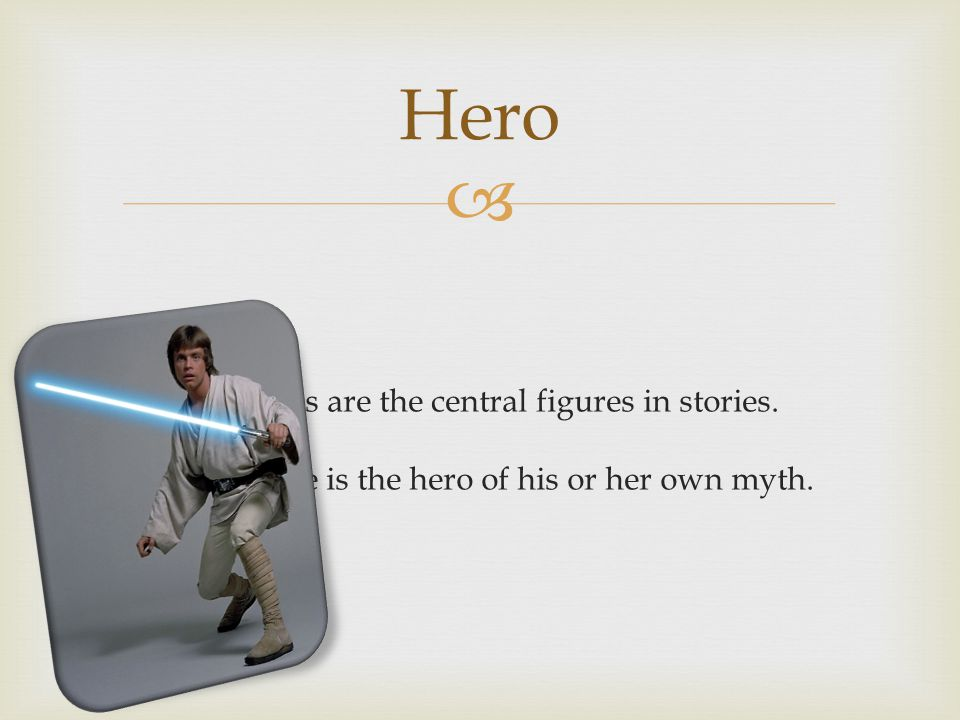 Hero Heroes are the central figures in stories.