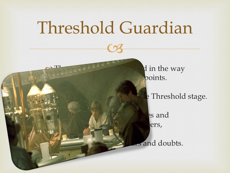Threshold Guardian Threshold Guardians stand in the way at important turning points. The first comes in the Crossing the Threshold stage.