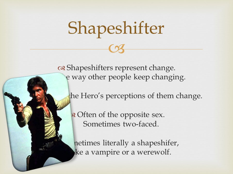 Shapeshifter Shapeshifters represent change. The way other people keep changing. Or how the Hero's perceptions of them change.