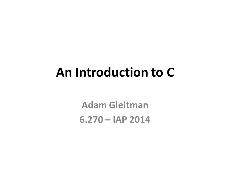 An Introduction to C Adam Gleitman 6.270 – IAP 2014