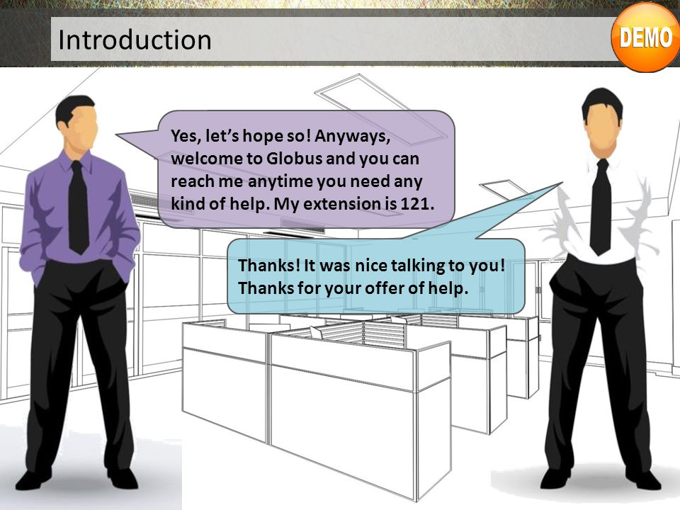 Introduction Yes, let's hope so! Anyways, welcome to Globus and you can reach me anytime you need any kind of help. My extension is 121.