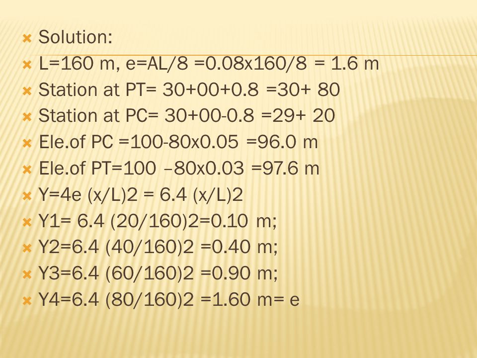 Solution: L=160 m, e=AL/8 =0.08x160/8 = 1.6 m. Station at PT= 30+00+0.8 =30+ 80. Station at PC= 30+00-0.8 =29+ 20.