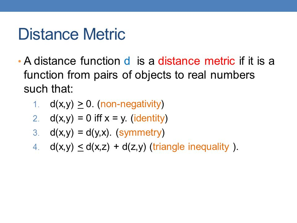 Distance Metric A distance function d is a distance metric if it is a function from pairs of objects to real numbers such that: