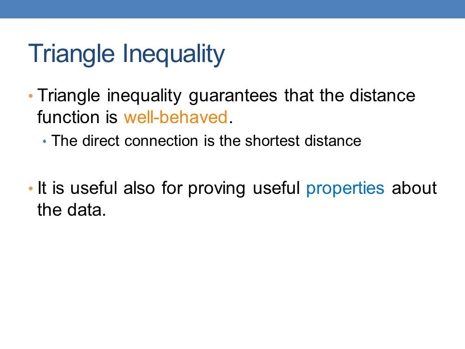 Triangle Inequality Triangle inequality guarantees that the distance function is well-behaved. The direct connection is the shortest distance.
