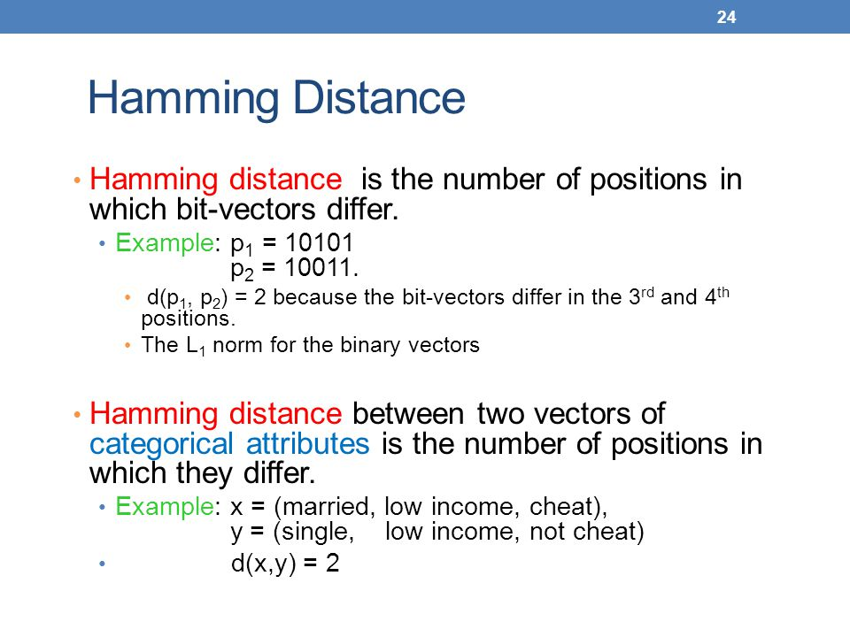Hamming Distance Hamming distance is the number of positions in which bit-vectors differ. Example: p1 = 10101 p2 = 10011.