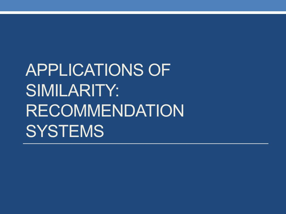 Applications of Similarity: Recommendation Systems