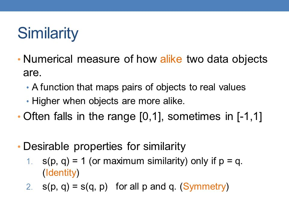 Similarity Numerical measure of how alike two data objects are.