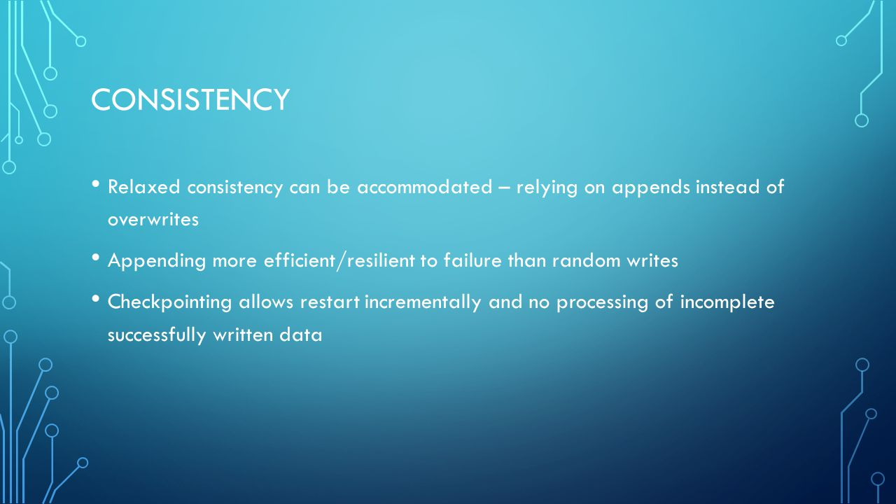 Consistency Relaxed consistency can be accommodated – relying on appends instead of overwrites.