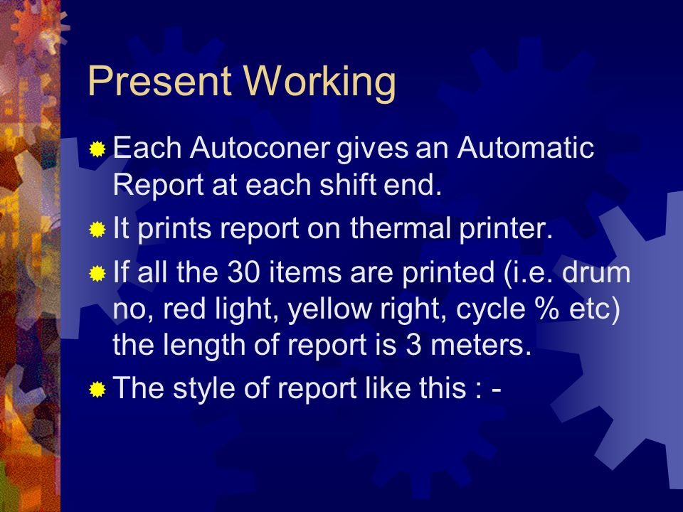 Present Working Each Autoconer gives an Automatic Report at each shift end. It prints report on thermal printer.