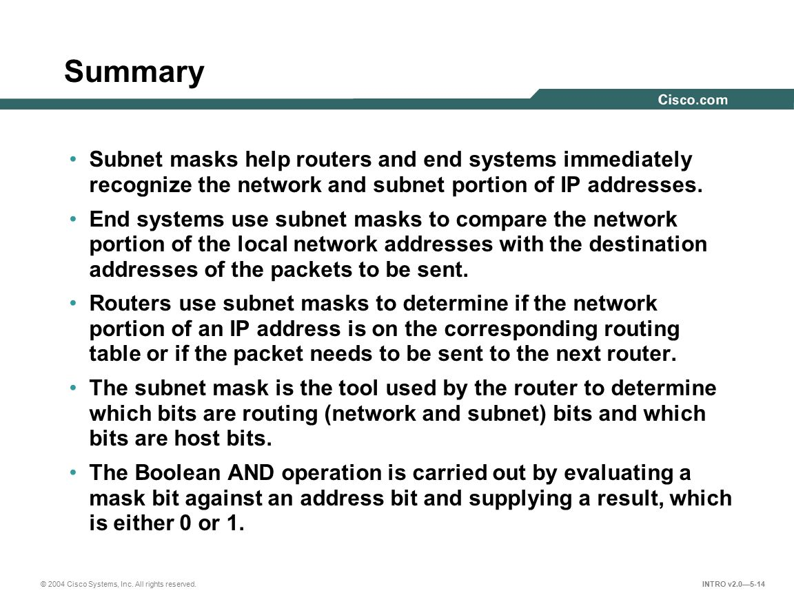 Summary Subnet masks help routers and end systems immediately recognize the network and subnet portion of IP addresses.