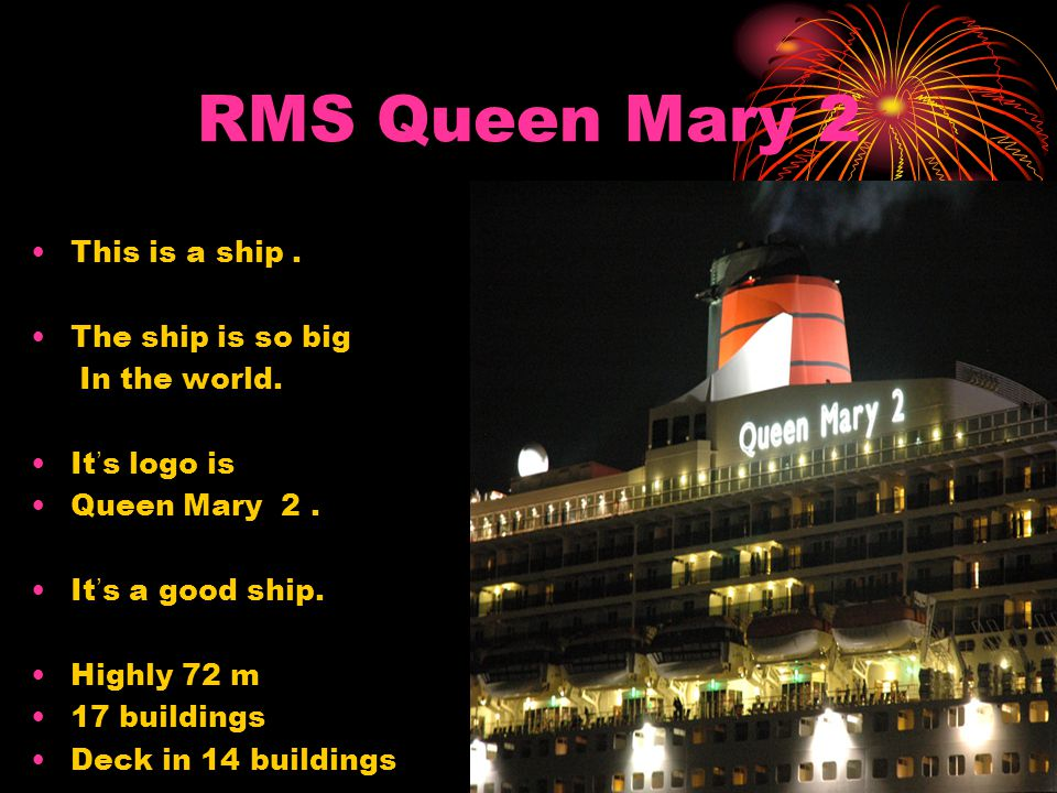 RMS Queen Mary 2 This is a ship . The ship is so big In the world.
