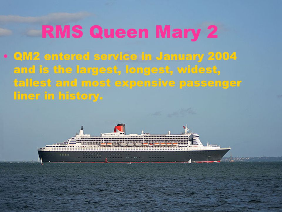 RMS Queen Mary 2 QM2 entered service in January 2004 and is the largest, longest, widest, tallest and most expensive passenger liner in history.