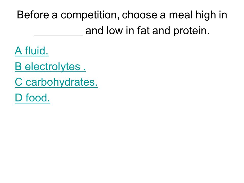 Before a competition, choose a meal high in ________ and low in fat and protein.