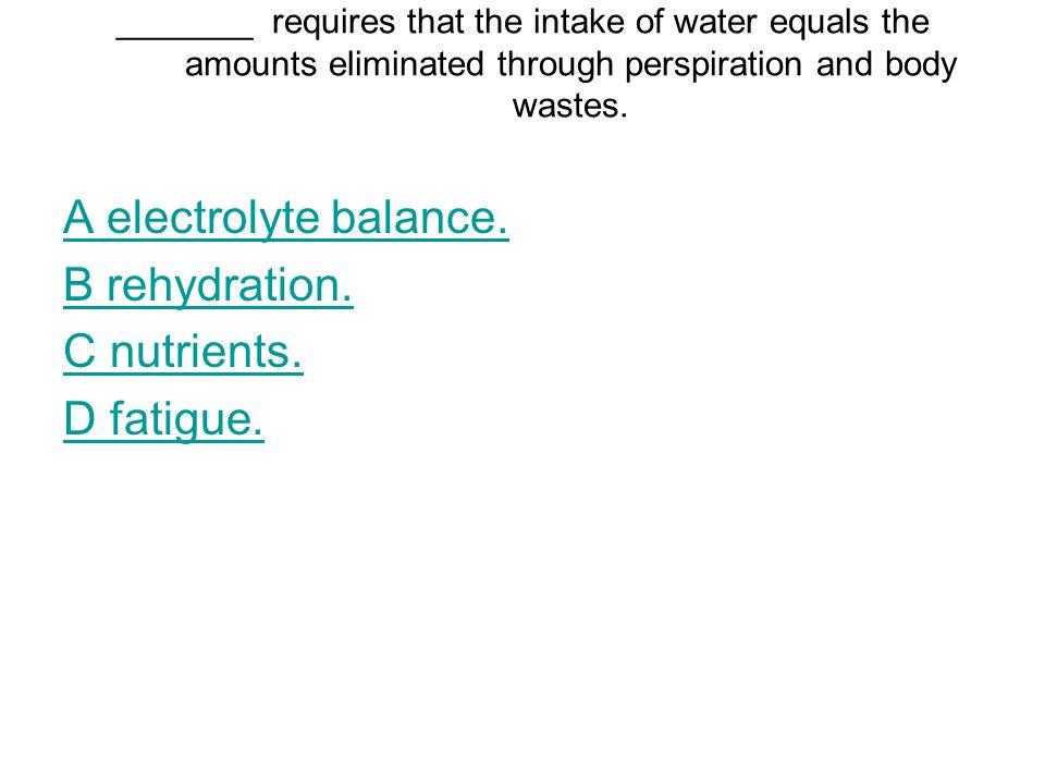 A electrolyte balance. B rehydration. C nutrients. D fatigue.