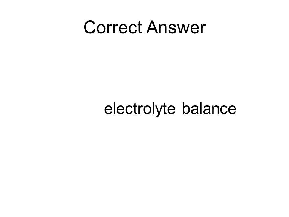 Correct Answer electrolyte balance