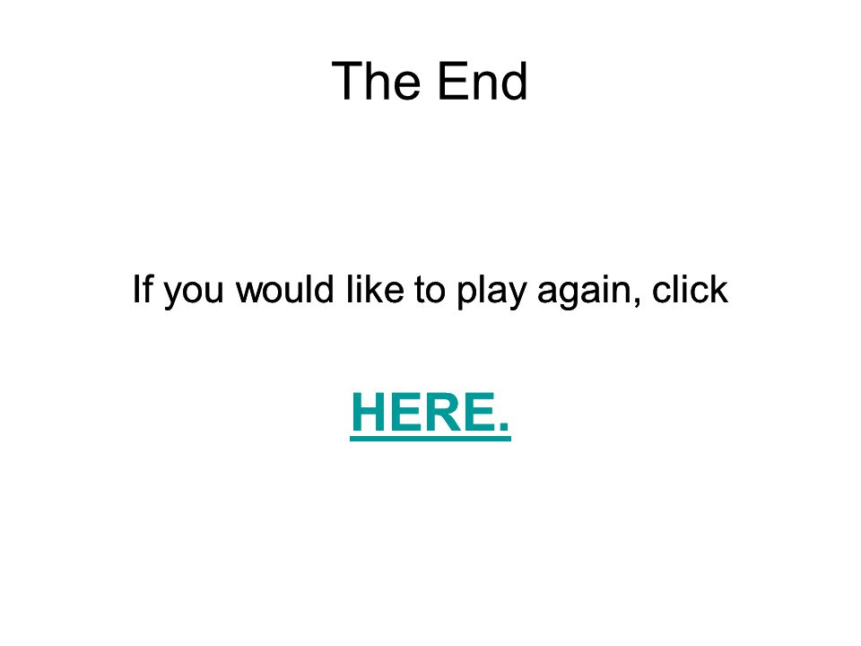 The End HERE. HERE. If you would like to play again, click