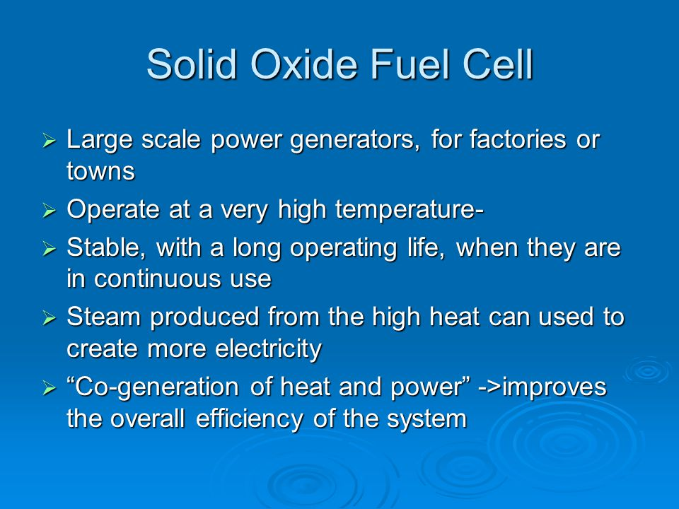 Solid Oxide Fuel Cell Large scale power generators, for factories or towns. Operate at a very high temperature-