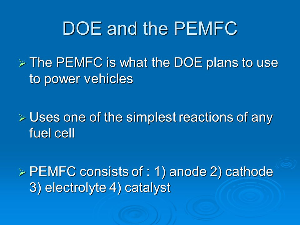 DOE and the PEMFC The PEMFC is what the DOE plans to use to power vehicles. Uses one of the simplest reactions of any fuel cell.