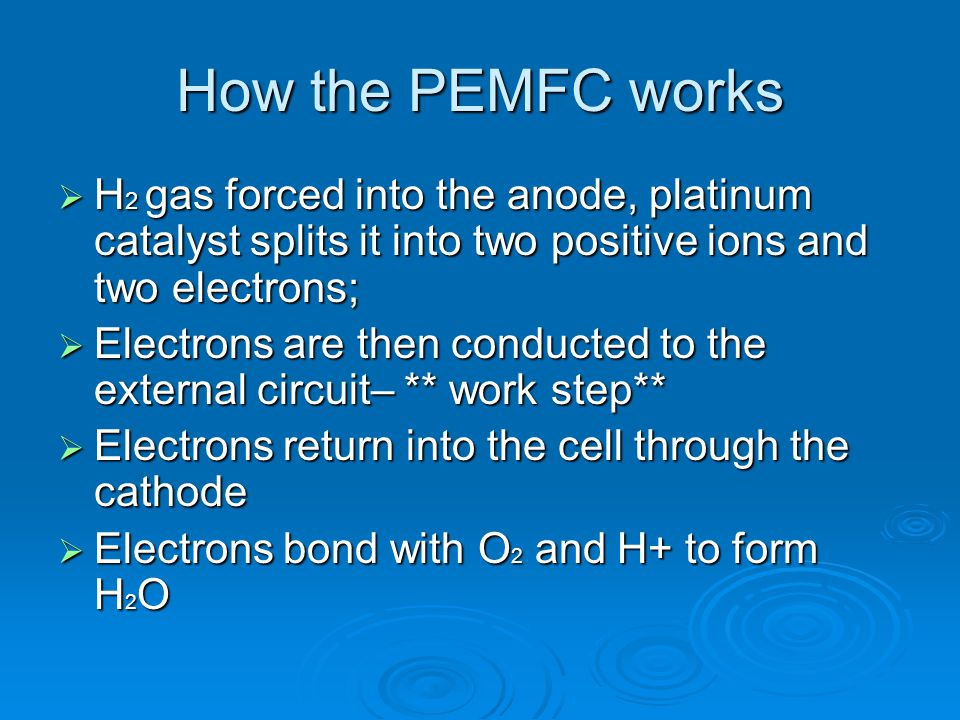 How the PEMFC works H2 gas forced into the anode, platinum catalyst splits it into two positive ions and two electrons;