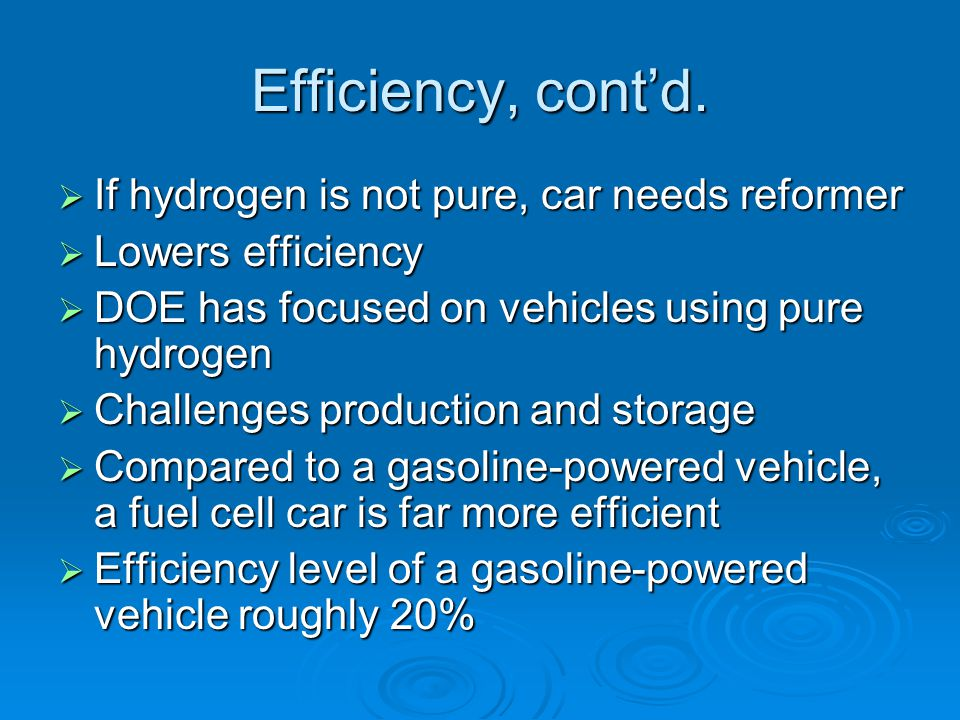 Efficiency, cont'd. If hydrogen is not pure, car needs reformer
