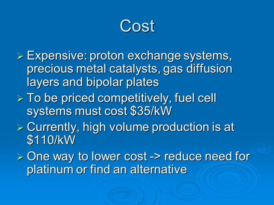 Cost Expensive: proton exchange systems, precious metal catalysts, gas diffusion layers and bipolar plates.