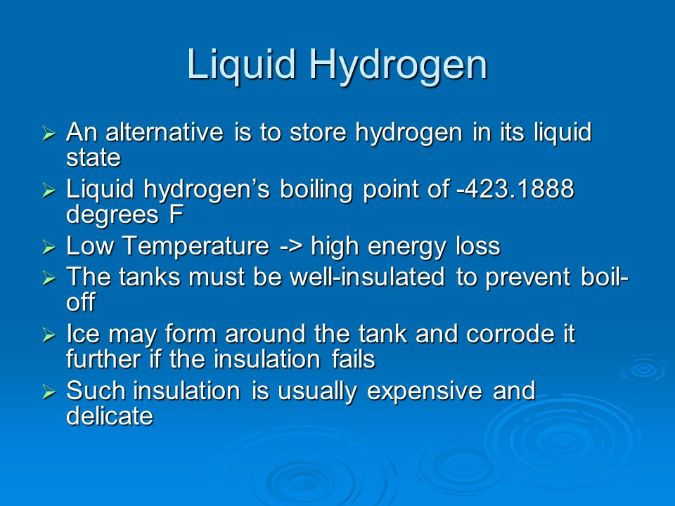 Liquid Hydrogen An alternative is to store hydrogen in its liquid state. Liquid hydrogen's boiling point of -423.1888 degrees F.