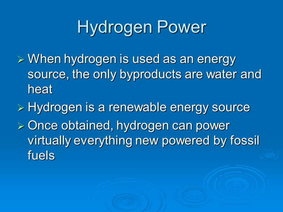 Hydrogen Power When hydrogen is used as an energy source, the only byproducts are water and heat. Hydrogen is a renewable energy source.