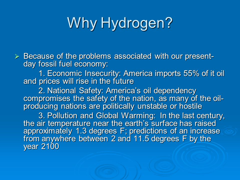 Why Hydrogen Because of the problems associated with our present-day fossil fuel economy: