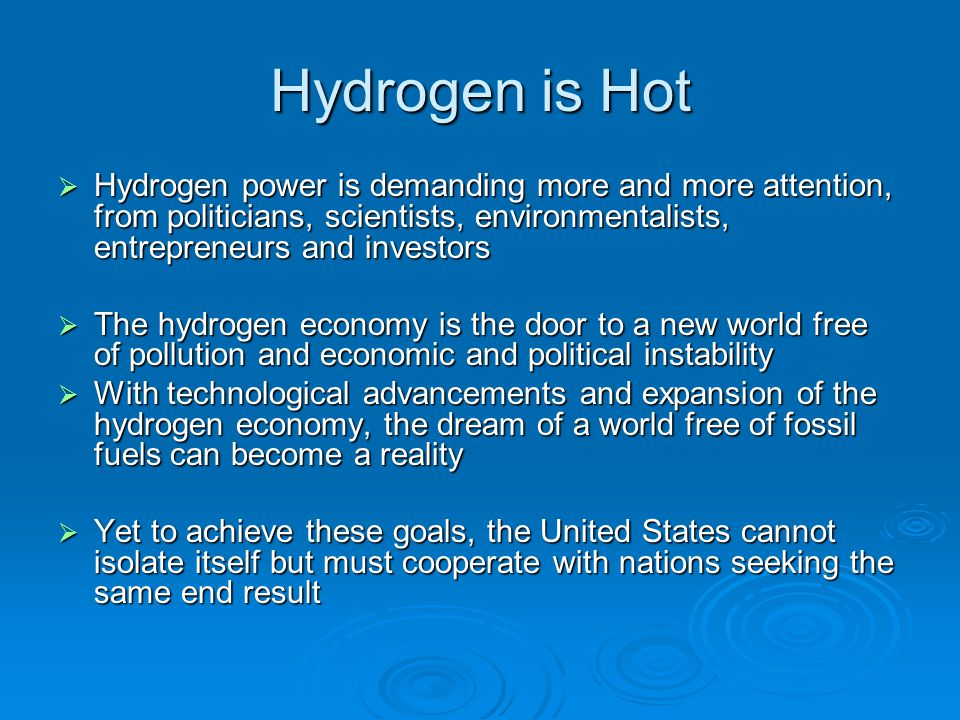 Hydrogen is Hot Hydrogen power is demanding more and more attention, from politicians, scientists, environmentalists, entrepreneurs and investors.