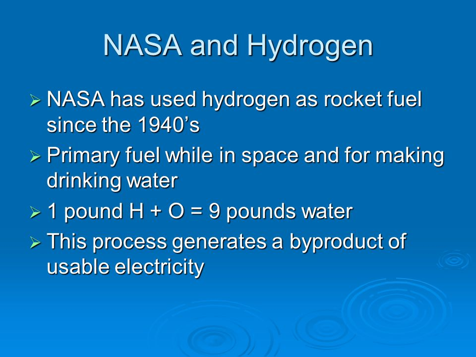 NASA and Hydrogen NASA has used hydrogen as rocket fuel since the 1940's. Primary fuel while in space and for making drinking water.