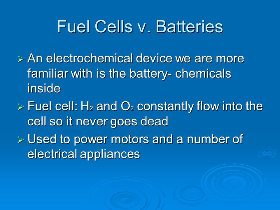 Fuel Cells v. Batteries An electrochemical device we are more familiar with is the battery- chemicals inside.
