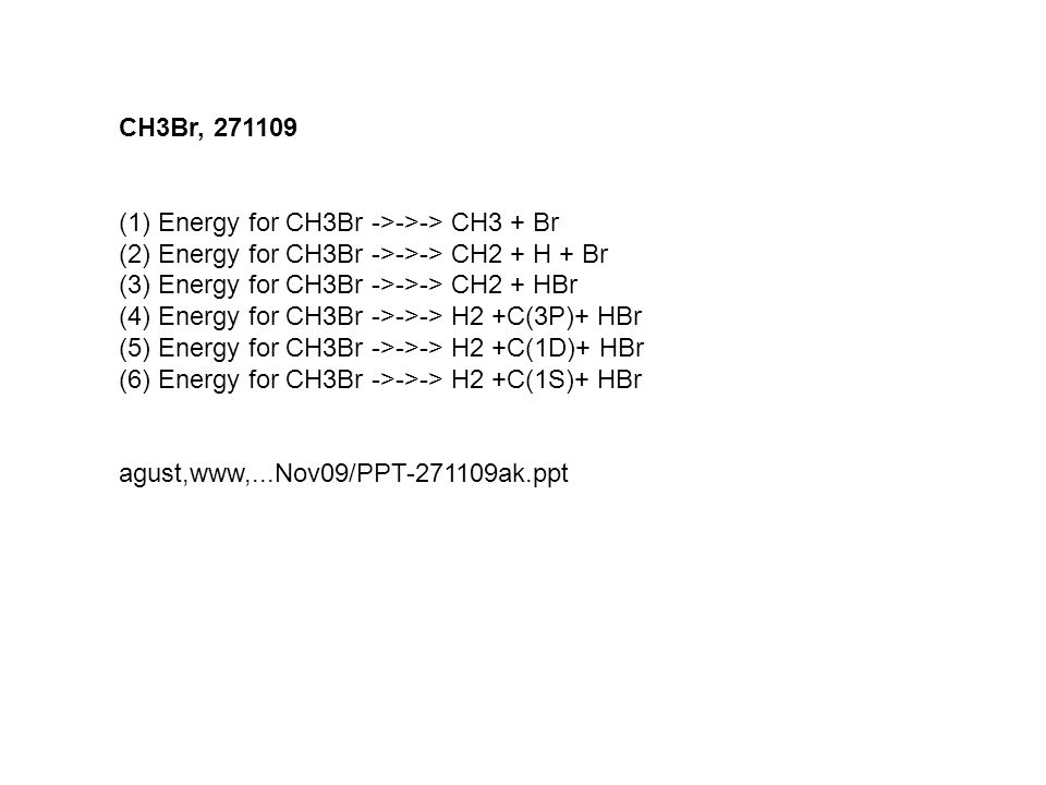 CH3Br, 271109 Energy for CH3Br ->->-> CH3 + Br. Energy for CH3Br ->->-> CH2 + H + Br. Energy for CH3Br ->->-> CH2 + HBr.