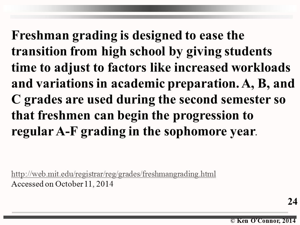 Freshman grading is designed to ease the transition from high school by giving students time to adjust to factors like increased workloads and variations in academic preparation. A, B, and C grades are used during the second semester so that freshmen can begin the progression to regular A-F grading in the sophomore year.