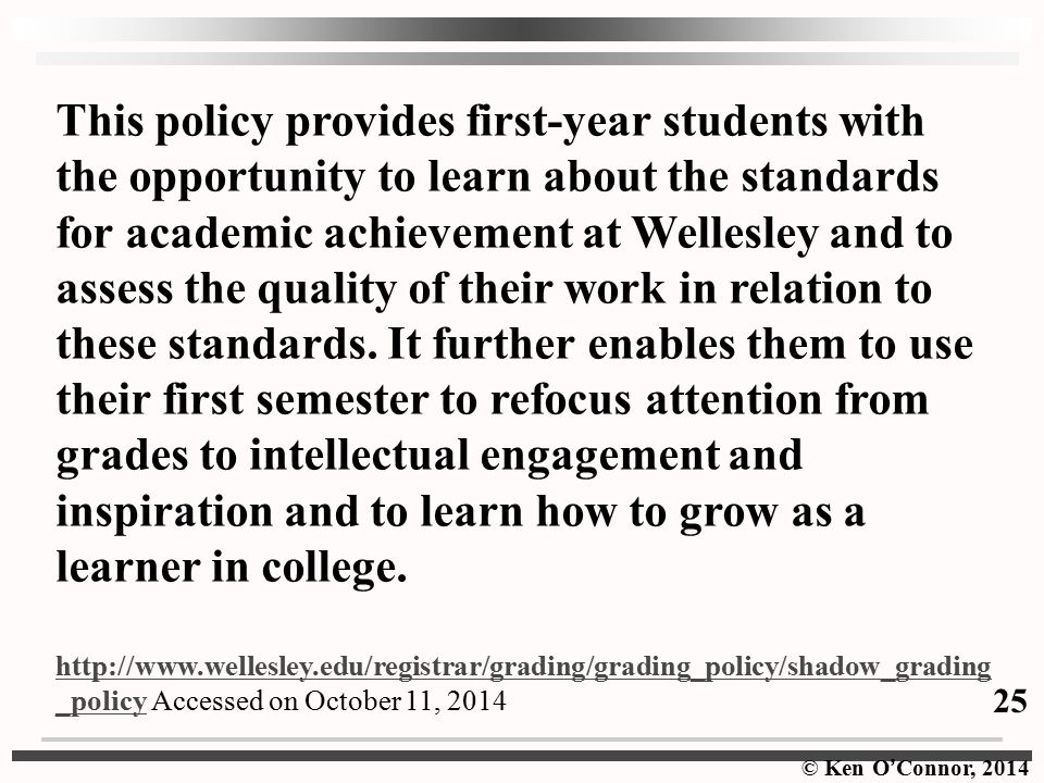 This policy provides first-year students with the opportunity to learn about the standards for academic achievement at Wellesley and to assess the quality of their work in relation to these standards. It further enables them to use their first semester to refocus attention from grades to intellectual engagement and inspiration and to learn how to grow as a learner in college.