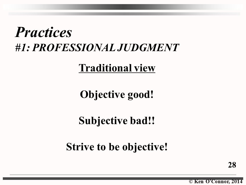 Practices #1: PROFESSIONAL JUDGMENT Traditional view Objective good!