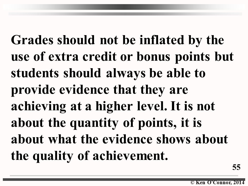 Grades should not be inflated by the use of extra credit or bonus points but students should always be able to provide evidence that they are achieving at a higher level. It is not about the quantity of points, it is about what the evidence shows about the quality of achievement.