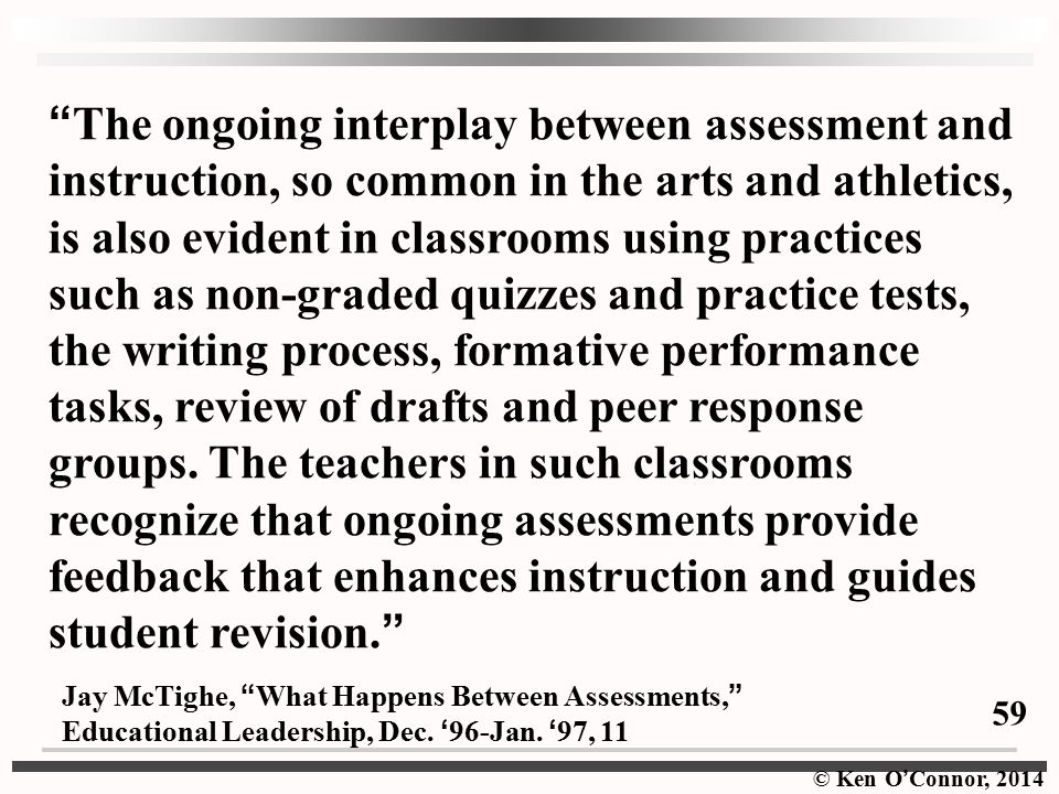 The ongoing interplay between assessment and instruction, so common in the arts and athletics, is also evident in classrooms using practices such as non-graded quizzes and practice tests, the writing process, formative performance tasks, review of drafts and peer response groups. The teachers in such classrooms recognize that ongoing assessments provide feedback that enhances instruction and guides student revision.