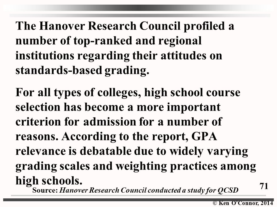 The Hanover Research Council profiled a number of top-ranked and regional institutions regarding their attitudes on standards-based grading. For all types of colleges, high school course selection has become a more important criterion for admission for a number of reasons. According to the report, GPA relevance is debatable due to widely varying grading scales and weighting practices among high schools.