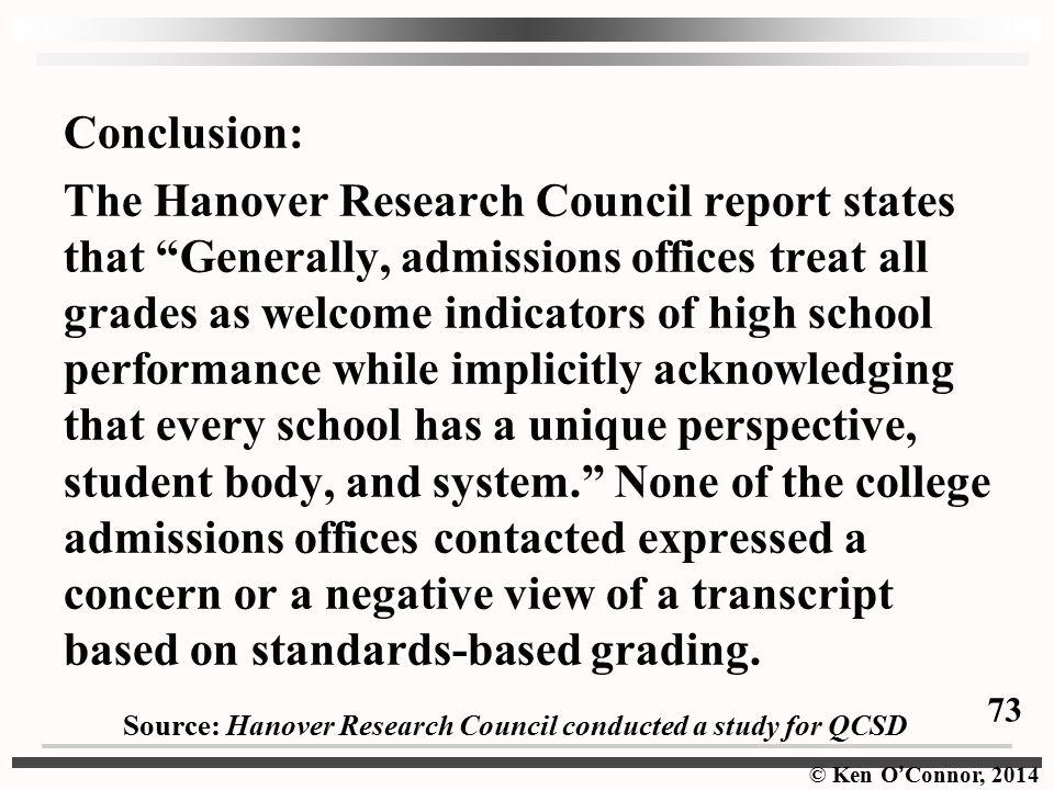 Conclusion: The Hanover Research Council report states that Generally, admissions offices treat all grades as welcome indicators of high school performance while implicitly acknowledging that every school has a unique perspective, student body, and system. None of the college admissions offices contacted expressed a concern or a negative view of a transcript based on standards-based grading.