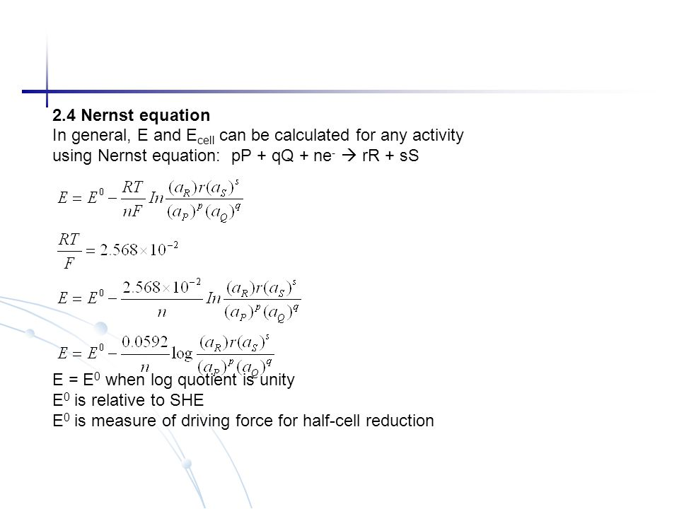 2.4 Nernst equation In general, E and Ecell can be calculated for any activity. using Nernst equation: pP + qQ + ne-  rR + sS.