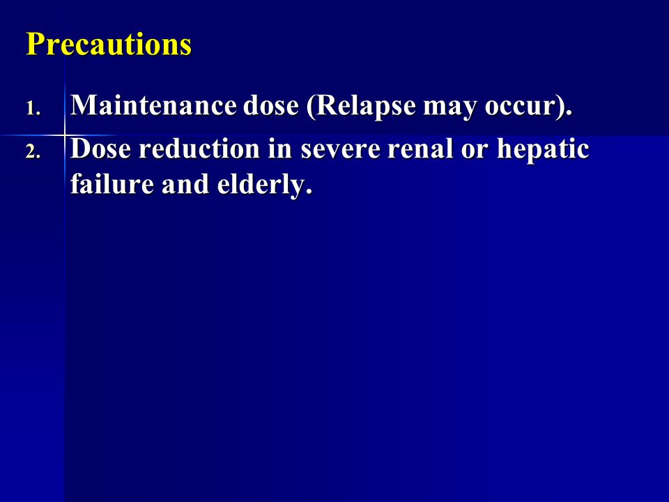 Precautions Maintenance dose (Relapse may occur).