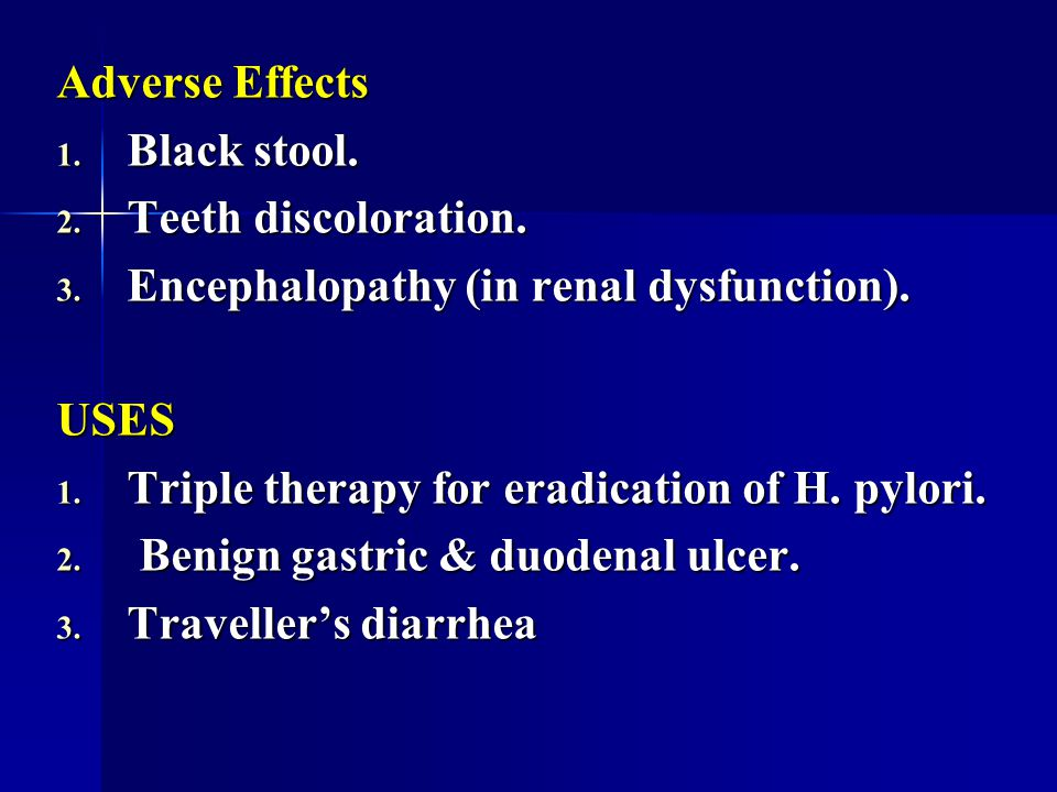 Adverse Effects Black stool. Teeth discoloration. Encephalopathy (in renal dysfunction). USES. Triple therapy for eradication of H. pylori.